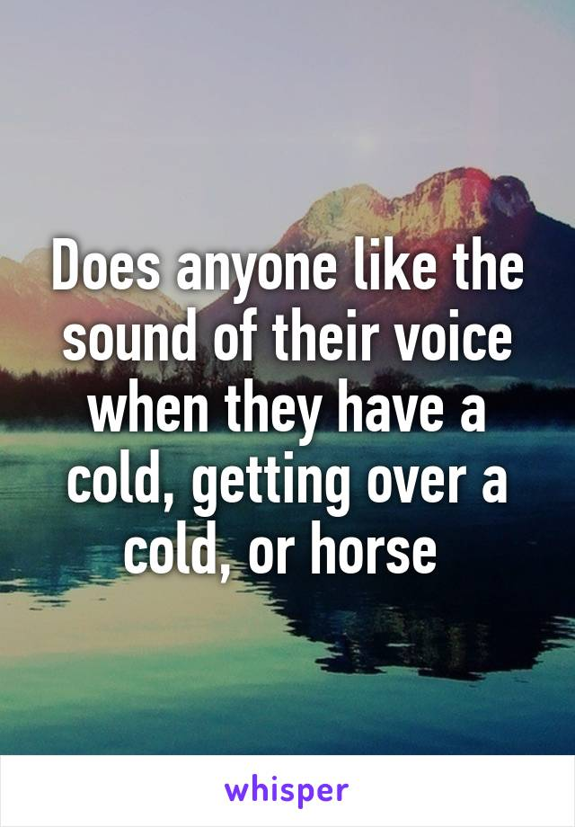 Does anyone like the sound of their voice when they have a cold, getting over a cold, or horse