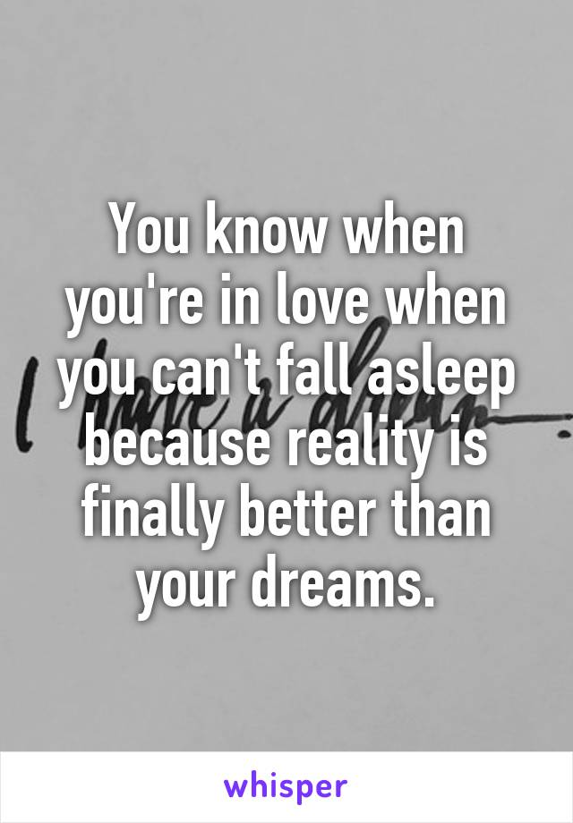 You know when you're in love when you can't fall asleep because reality is finally better than your dreams.