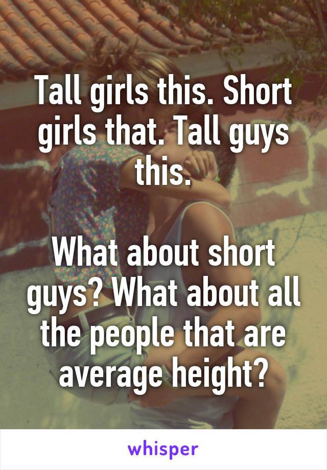 Tall girls this. Short girls that. Tall guys this.  What about short guys? What about all the people that are average height?