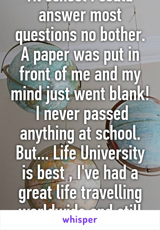 At school I could answer most questions no bother. A paper was put in front of me and my mind just went blank!  I never passed anything at school. But... Life University is best , I've had a great life travelling worldwide and still doing it