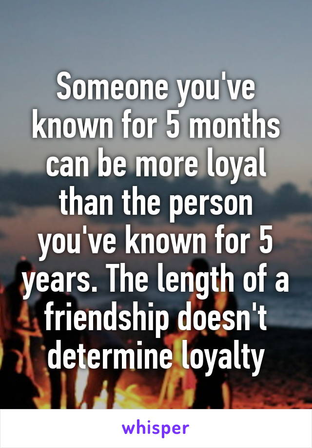 Someone you've known for 5 months can be more loyal than the person you've known for 5 years. The length of a friendship doesn't determine loyalty