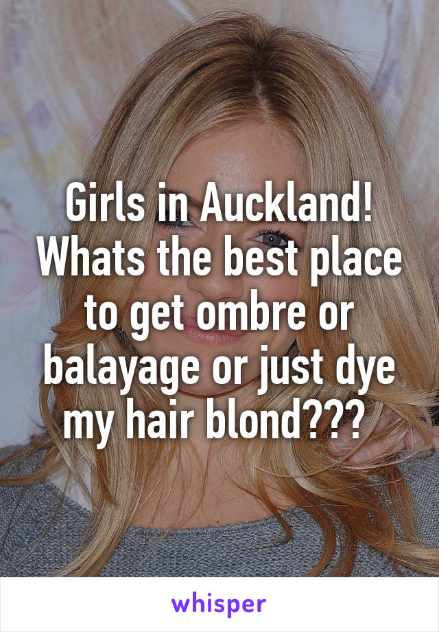 Girls in Auckland! Whats the best place to get ombre or balayage or just dye my hair blond???