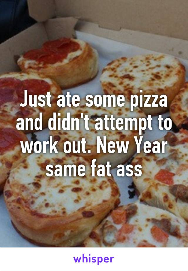 Just ate some pizza and didn't attempt to work out. New Year same fat ass