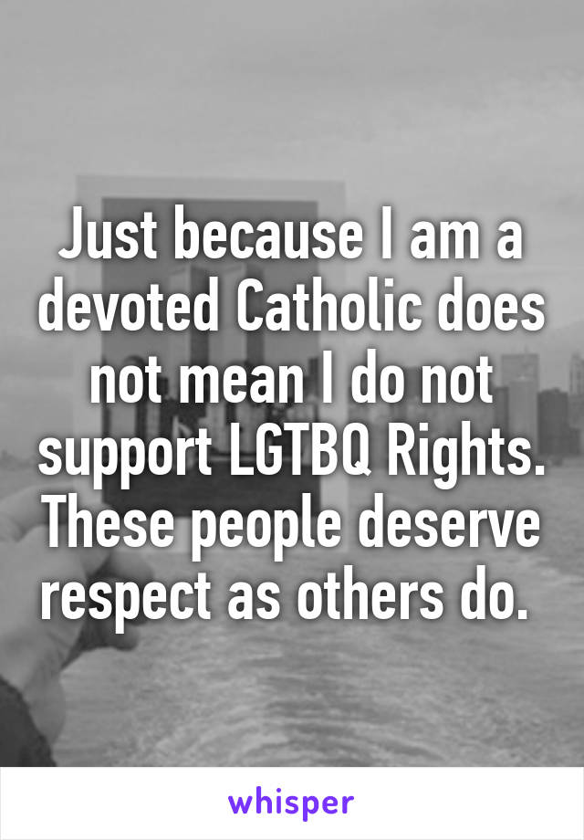 Just because I am a devoted Catholic does not mean I do not support LGTBQ Rights. These people deserve respect as others do.
