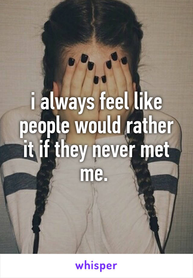 i always feel like people would rather it if they never met me.