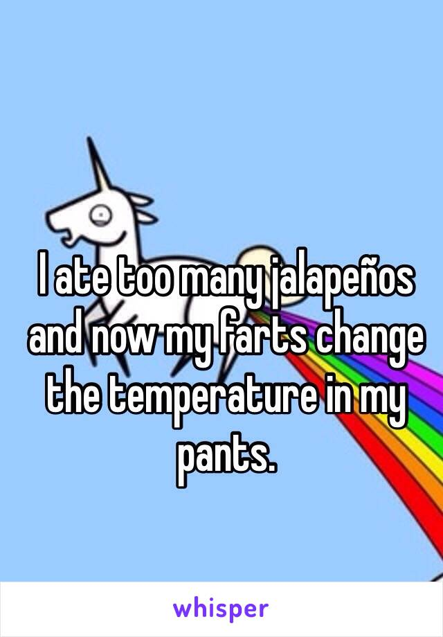 I ate too many jalapeños and now my farts change the temperature in my pants.
