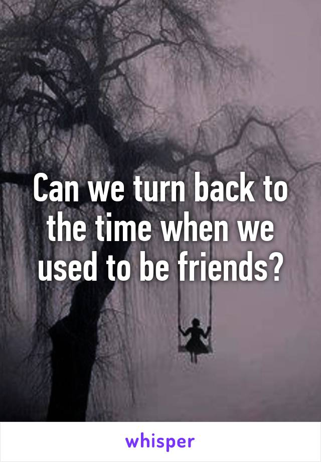 Can we turn back to the time when we used to be friends?