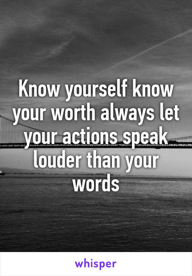 Know yourself know your worth always let your actions speak louder than your words