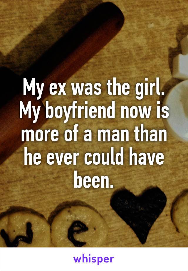 My ex was the girl. My boyfriend now is more of a man than he ever could have been.