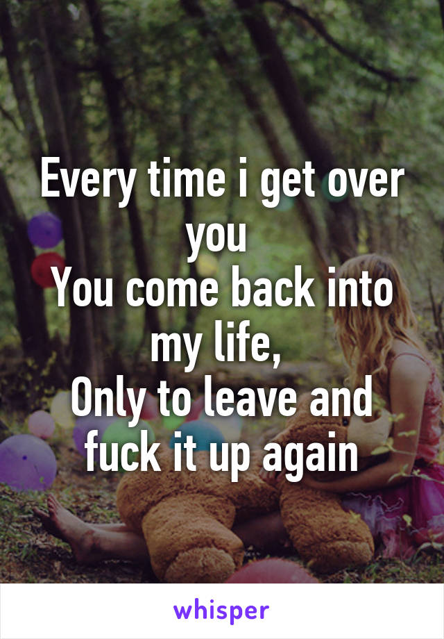 Every time i get over you  You come back into my life,  Only to leave and fuck it up again