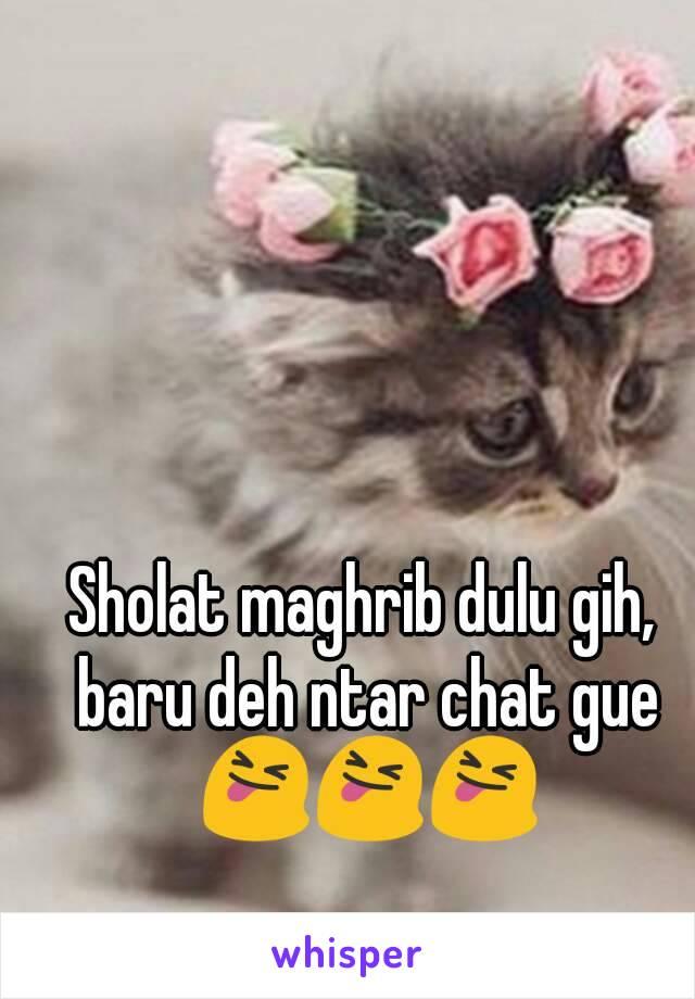 Sholat maghrib dulu gih, baru deh ntar chat gue 😝😝😝