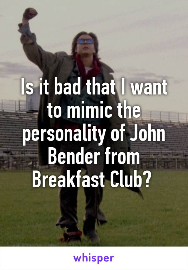 Is it bad that I want to mimic the personality of John Bender from Breakfast Club?