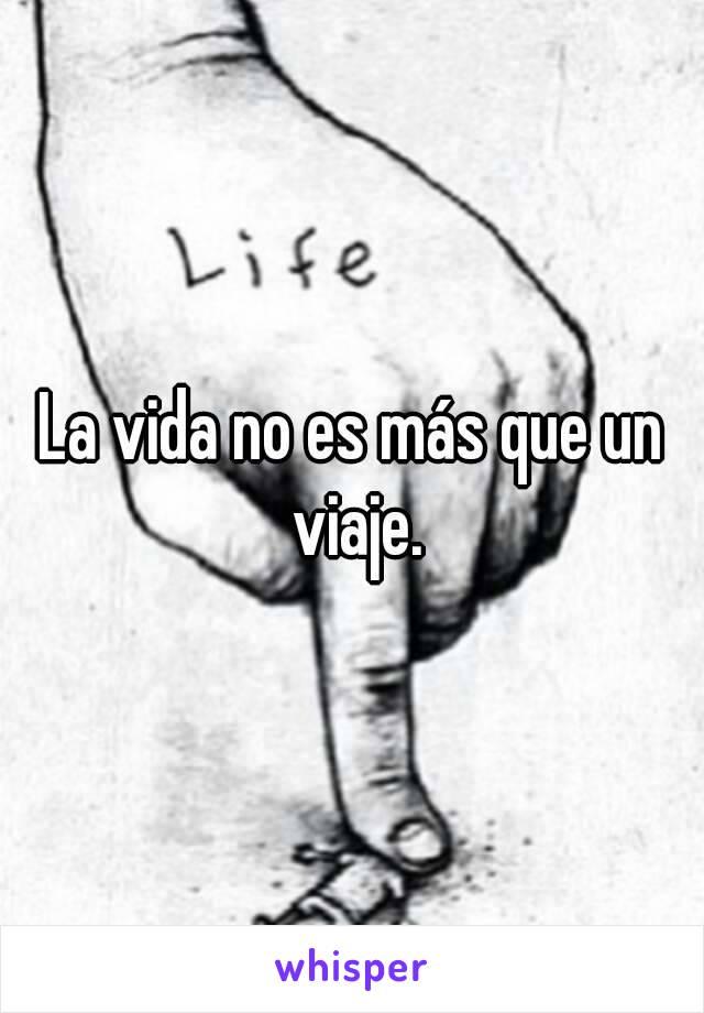La vida no es más que un viaje.