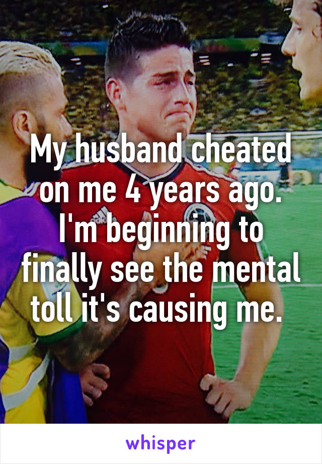 My husband cheated on me 4 years ago. I'm beginning to finally see the mental toll it's causing me.