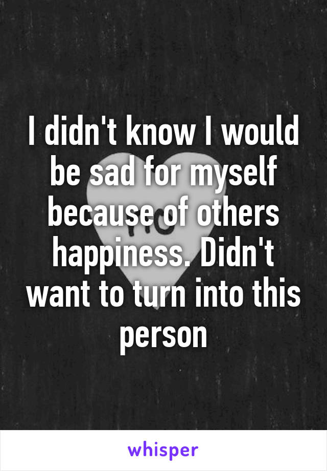 I didn't know I would be sad for myself because of others happiness. Didn't want to turn into this person