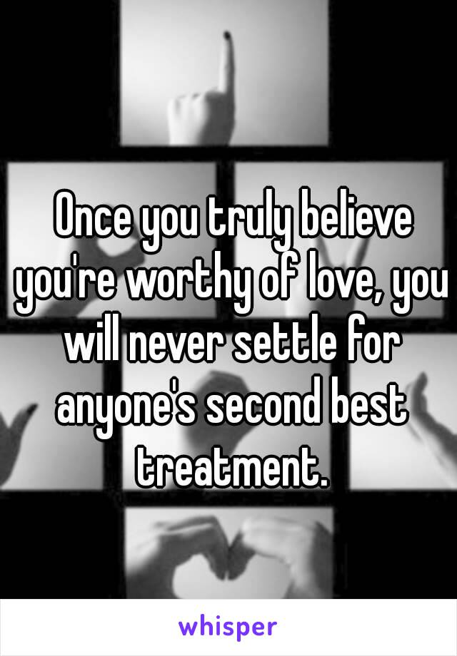 Once you truly believe you're worthy of love, you will never settle for anyone's second best treatment.