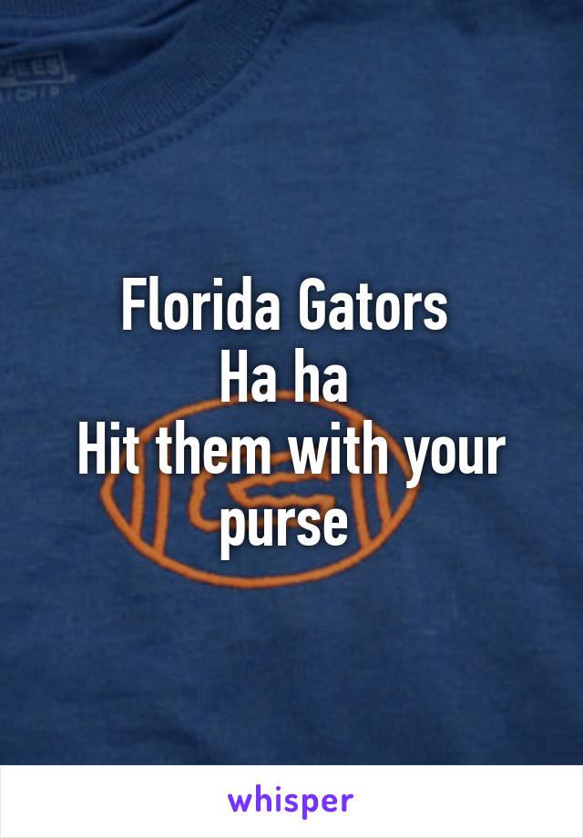 Florida Gators  Ha ha  Hit them with your purse