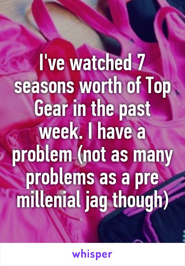 I've watched 7 seasons worth of Top Gear in the past week. I have a problem (not as many problems as a pre millenial jag though)