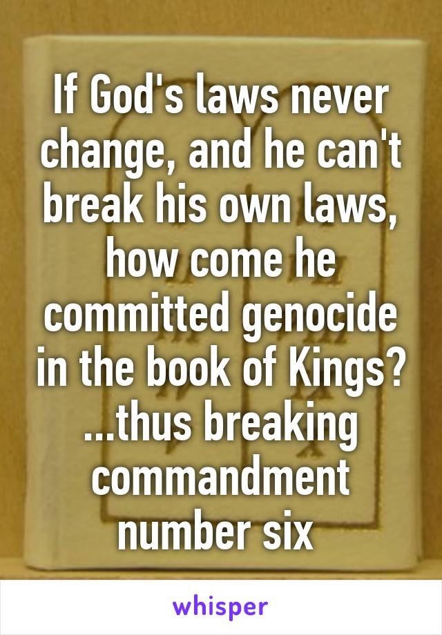 If God's laws never change, and he can't break his own laws, how come he committed genocide in the book of Kings? ...thus breaking commandment number six