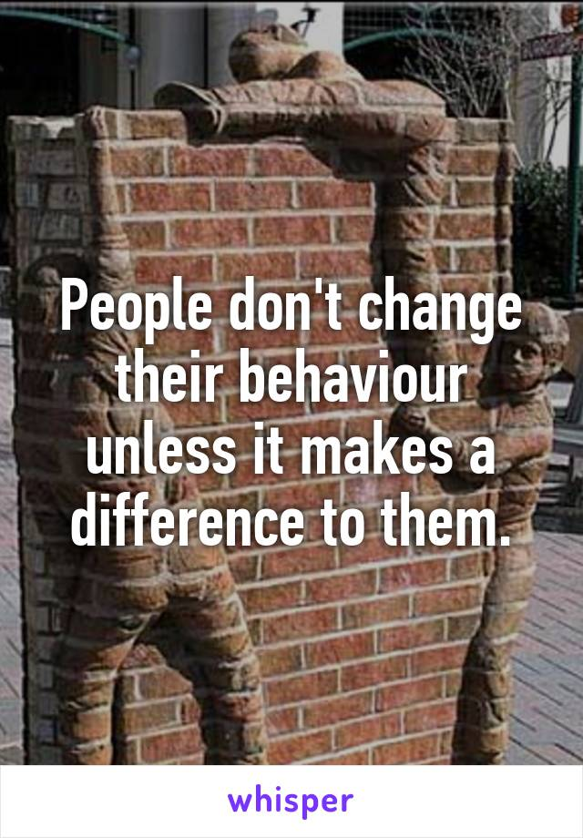 People don't change their behaviour unless it makes a difference to them.