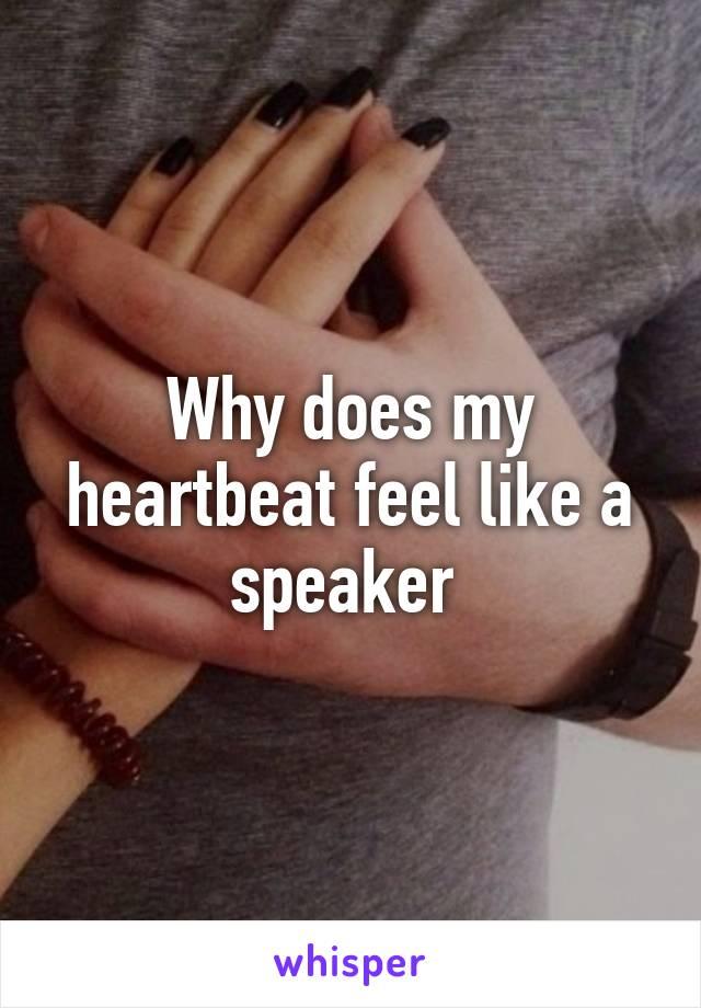Why does my heartbeat feel like a speaker