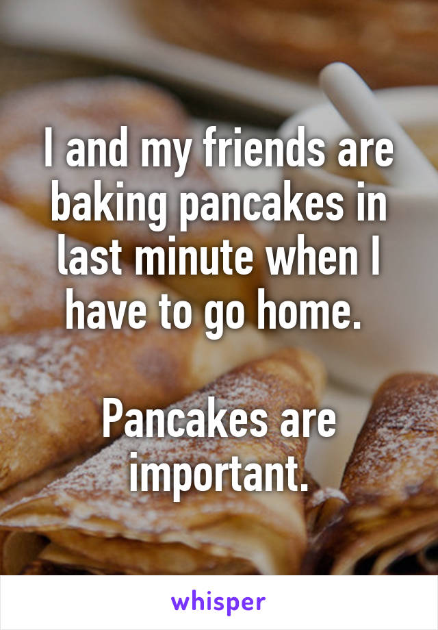 I and my friends are baking pancakes in last minute when I have to go home.   Pancakes are important.