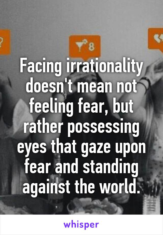 Facing irrationality doesn't mean not feeling fear, but rather possessing eyes that gaze upon fear and standing against the world.