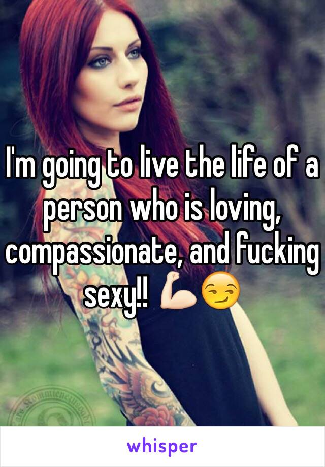 I'm going to live the life of a person who is loving, compassionate, and fucking sexy!! 💪🏻😏