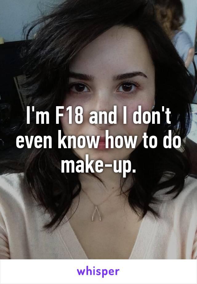 I'm F18 and I don't even know how to do make-up.