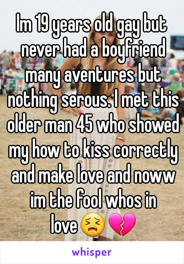 Im 19 years old gay but never had a boyfriend many aventures but nothing serous. I met this older man 45 who showed my how to kiss correctly and make love and noww im the fool whos in love😣💔