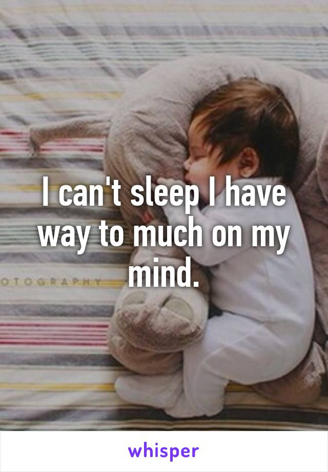 I can't sleep I have way to much on my mind.