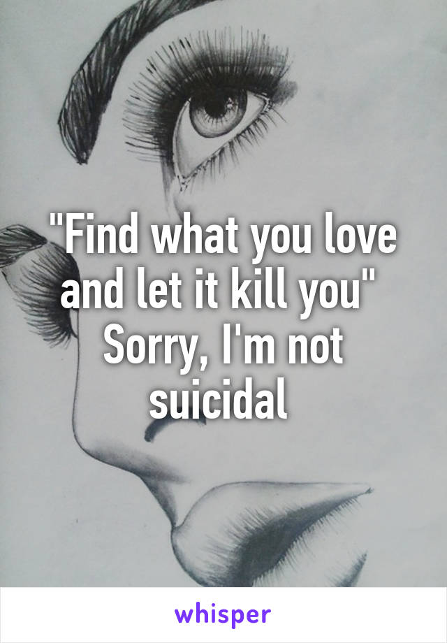 """""""Find what you love and let it kill you""""  Sorry, I'm not suicidal"""