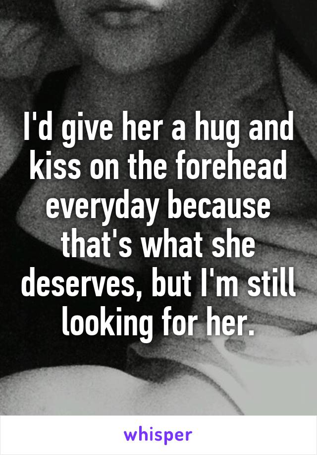 I'd give her a hug and kiss on the forehead everyday because that's what she deserves, but I'm still looking for her.