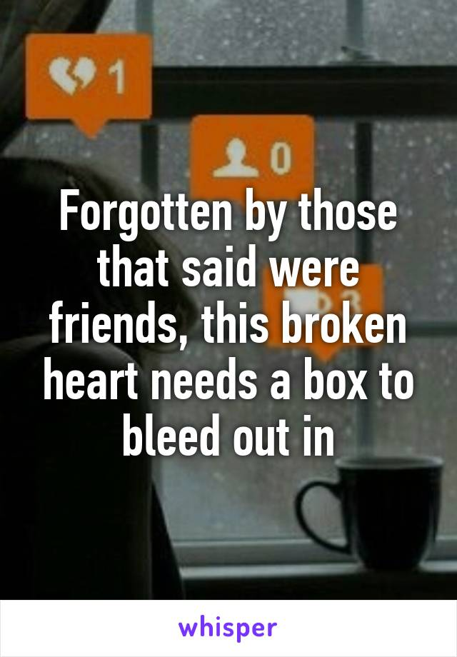 Forgotten by those that said were friends, this broken heart needs a box to bleed out in