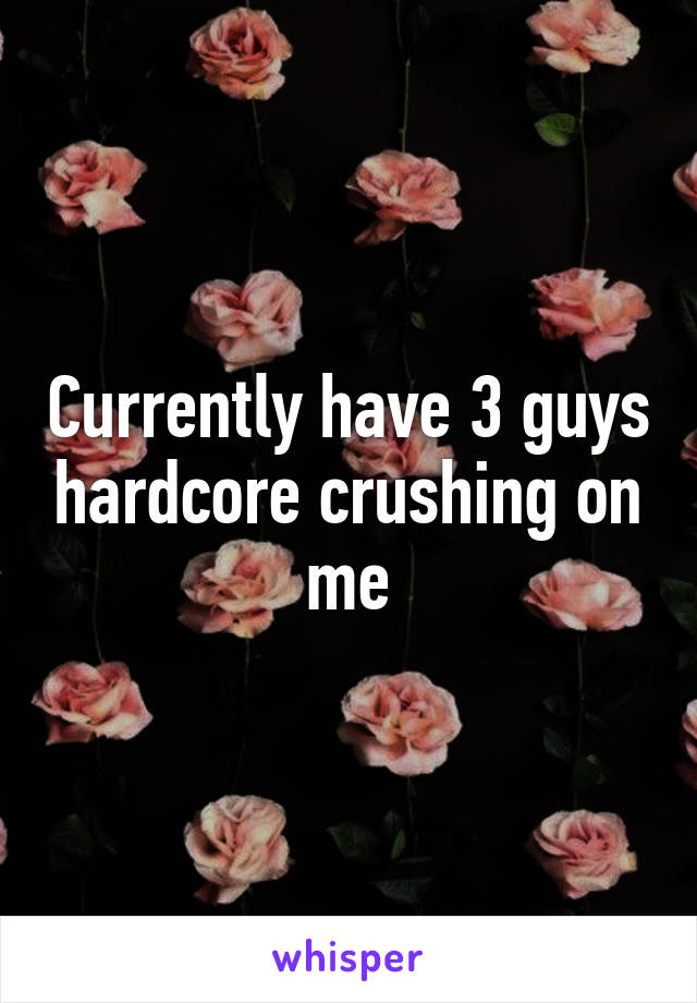 Currently have 3 guys hardcore crushing on me
