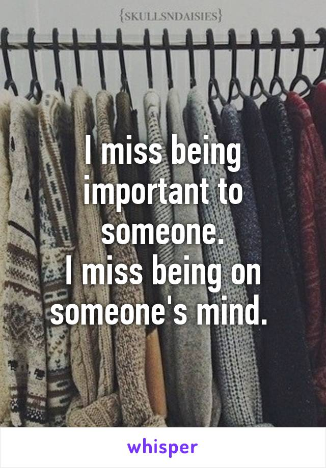 I miss being important to someone. I miss being on someone's mind.
