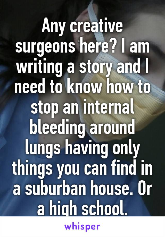 Any creative surgeons here? I am writing a story and I need to know how to stop an internal bleeding around lungs having only things you can find in a suburban house. Or a high school.