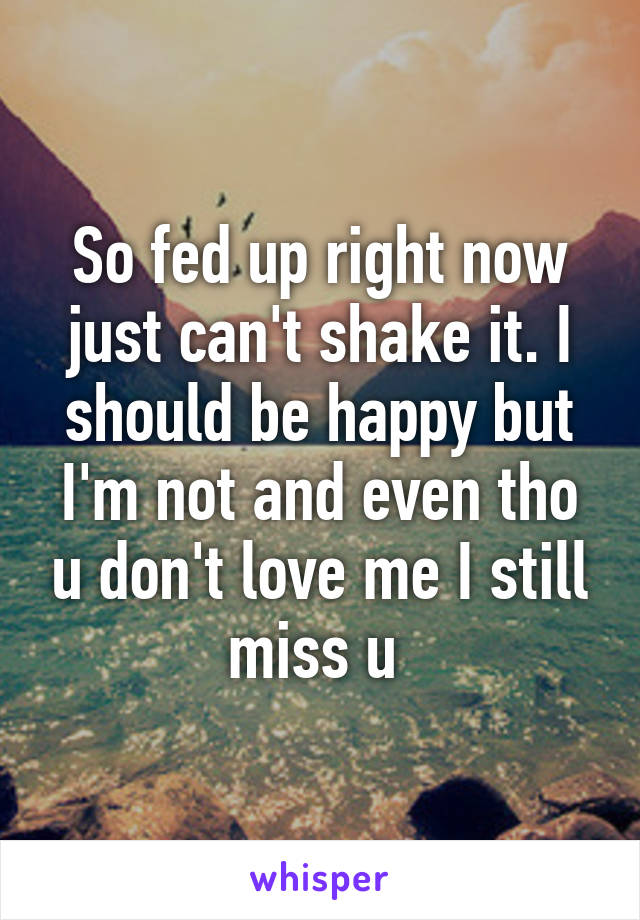 So fed up right now just can't shake it. I should be happy but I'm not and even tho u don't love me I still miss u