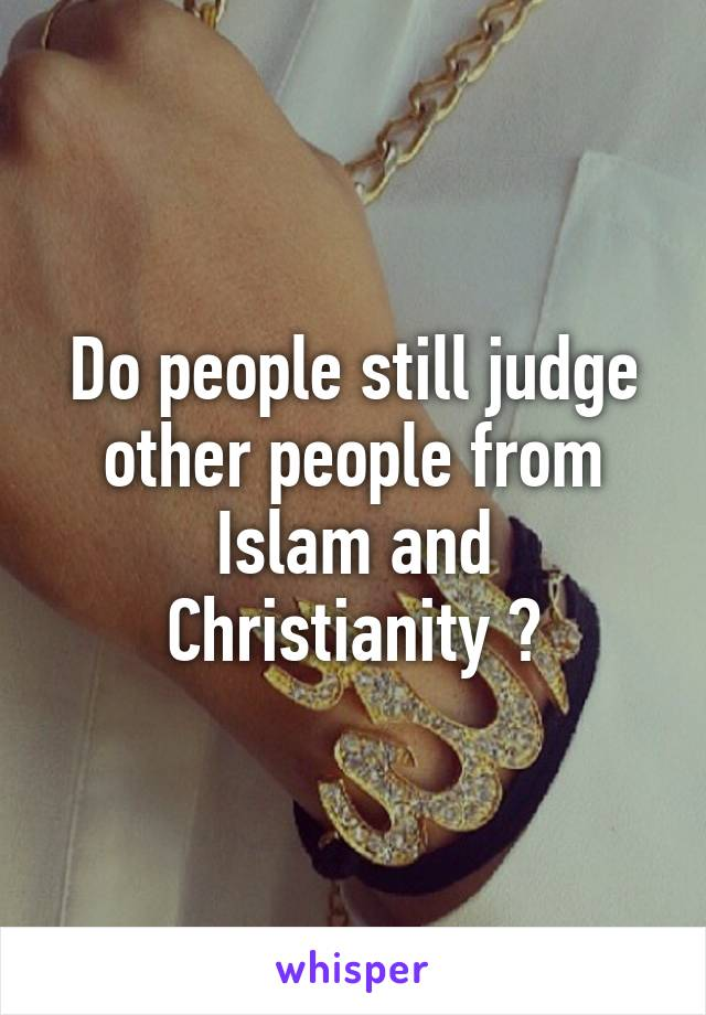Do people still judge other people from Islam and Christianity ?