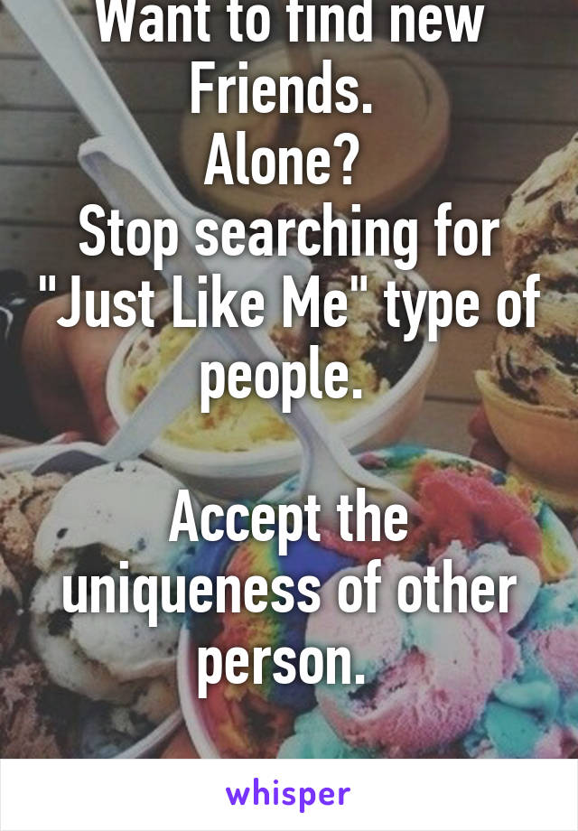 """Want to find new Friends.  Alone?  Stop searching for """"Just Like Me"""" type of people.   Accept the uniqueness of other person."""