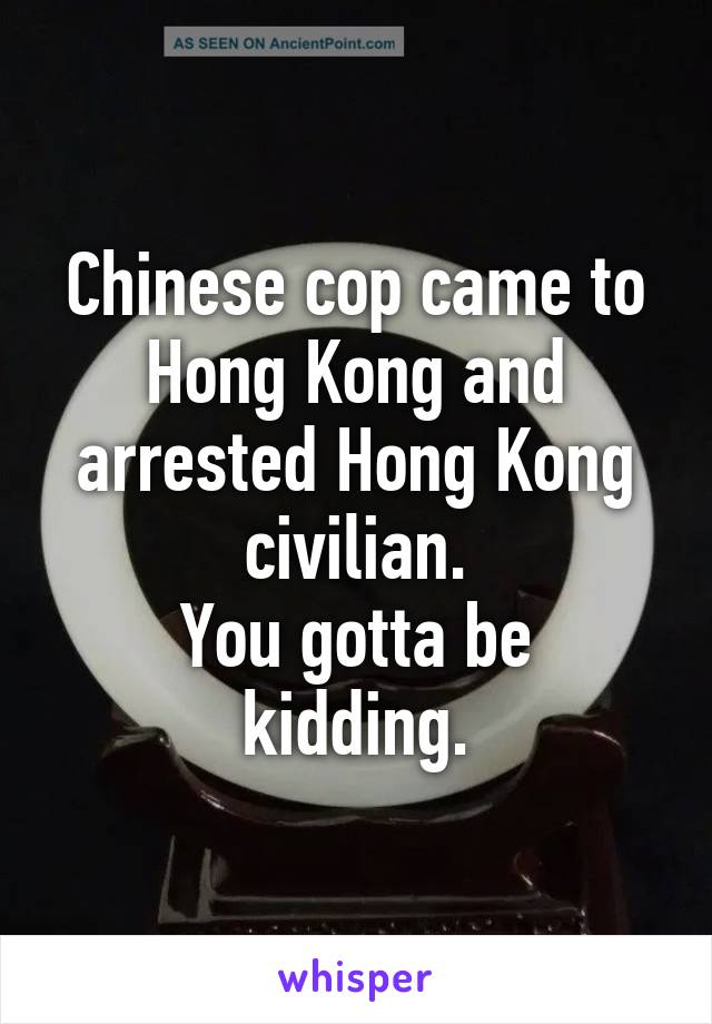 Chinese cop came to Hong Kong and arrested Hong Kong civilian. You gotta be kidding.