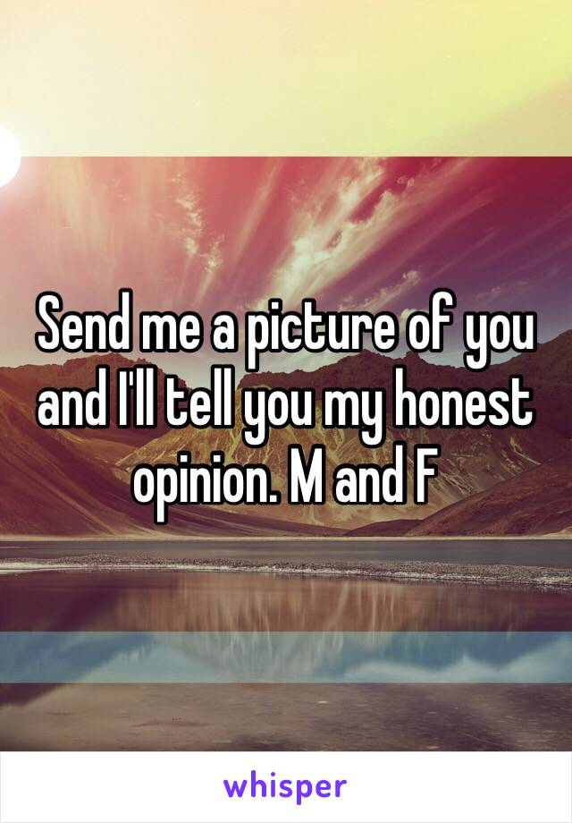 Send me a picture of you and I'll tell you my honest opinion. M and F