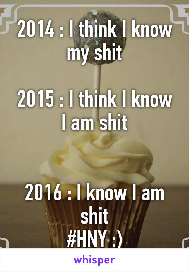 2014 : I think I know my shit  2015 : I think I know I am shit   2016 : I know I am shit #HNY :)