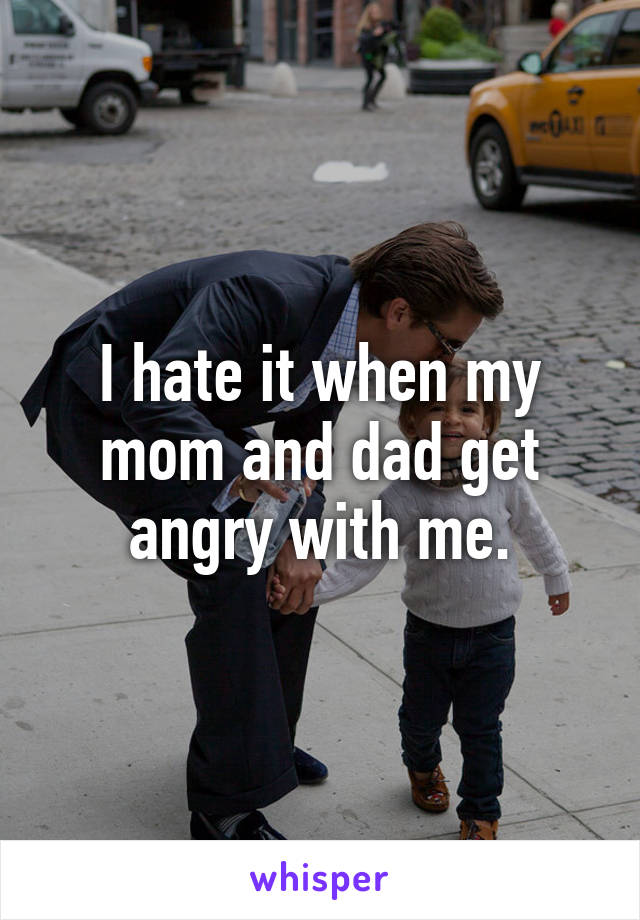 I hate it when my mom and dad get angry with me.