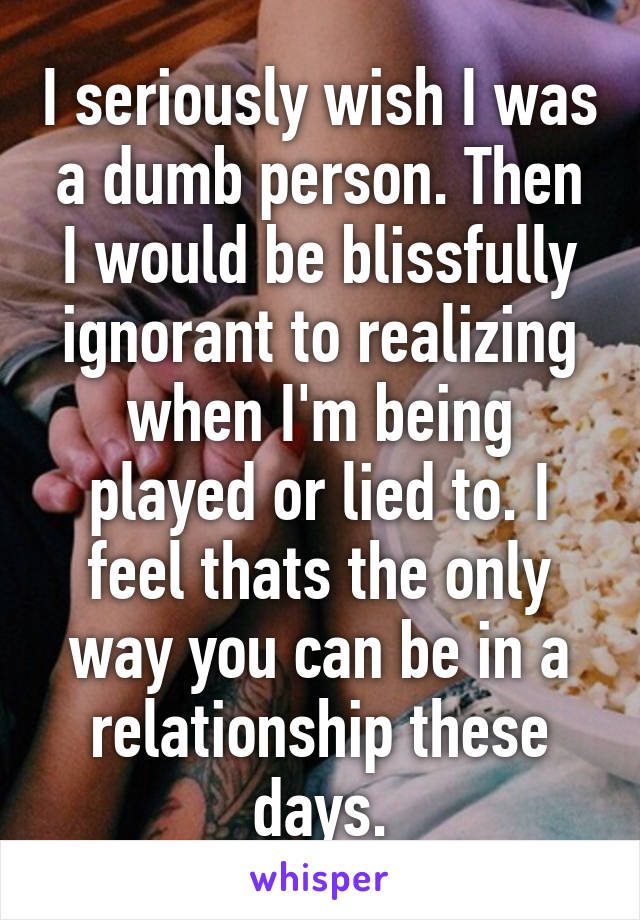 I seriously wish I was a dumb person. Then I would be blissfully ignorant to realizing when I'm being played or lied to. I feel thats the only way you can be in a relationship these days.