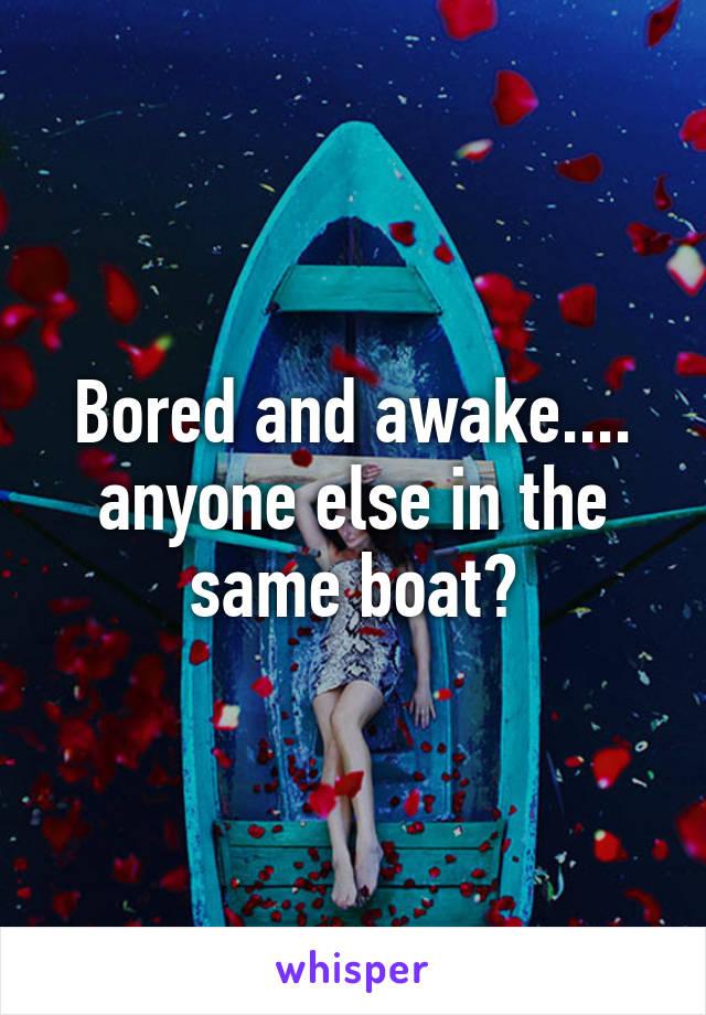 Bored and awake.... anyone else in the same boat?