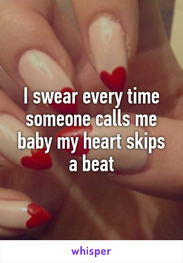 I swear every time someone calls me baby my heart skips a beat