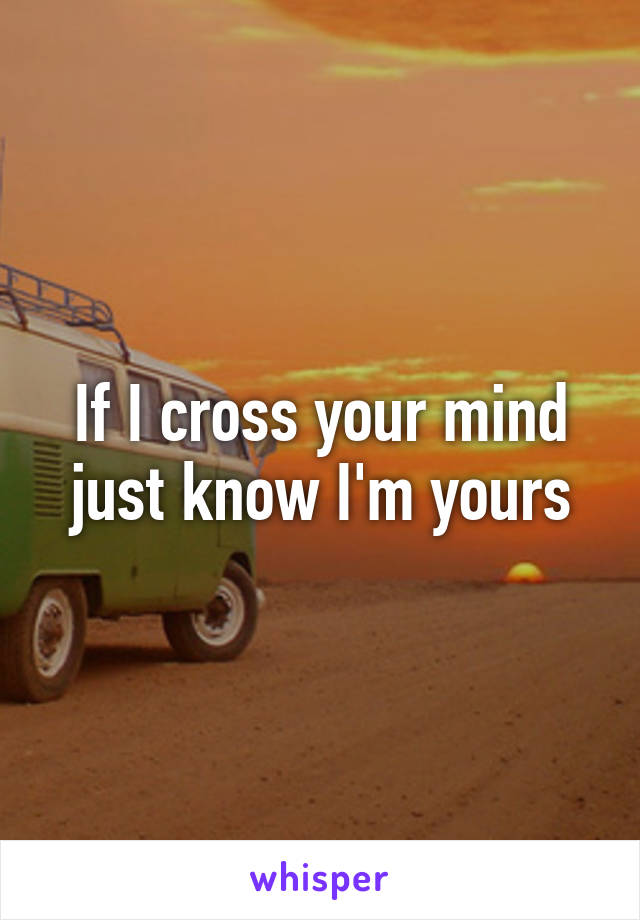 If I cross your mind just know I'm yours