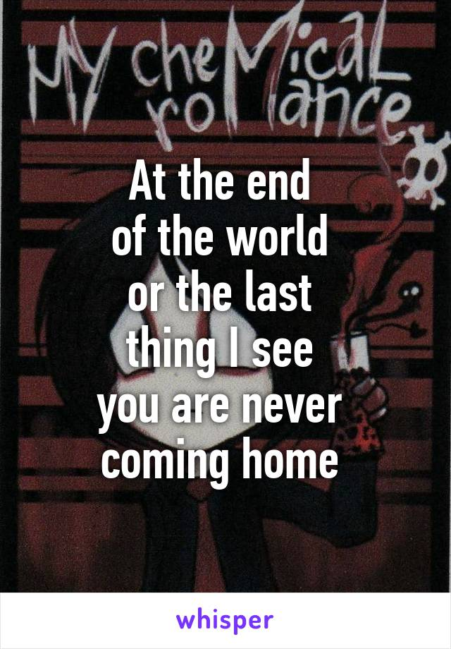 At the end  of the world  or the last  thing I see  you are never  coming home