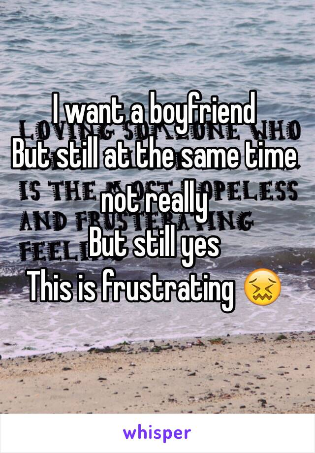 I want a boyfriend  But still at the same time not really  But still yes This is frustrating 😖
